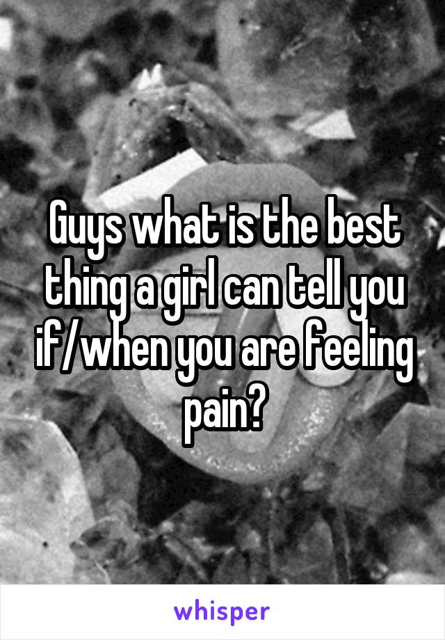 Guys what is the best thing a girl can tell you if/when you are feeling pain?