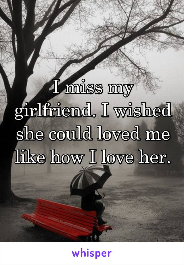 I miss my girlfriend. I wished she could loved me like how I love her.
