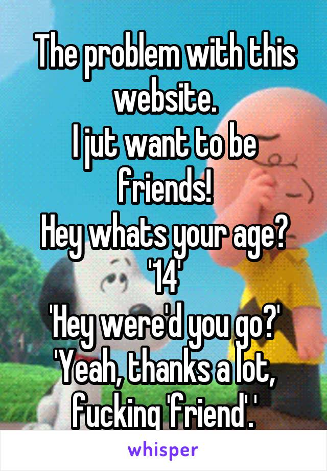 The problem with this website. I jut want to be friends! Hey whats your age? '14' 'Hey were'd you go?' 'Yeah, thanks a lot, fucking 'friend'.'