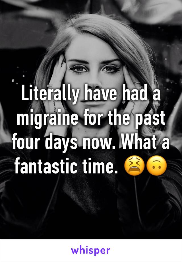 Literally have had a migraine for the past four days now. What a fantastic time. 😫🙃