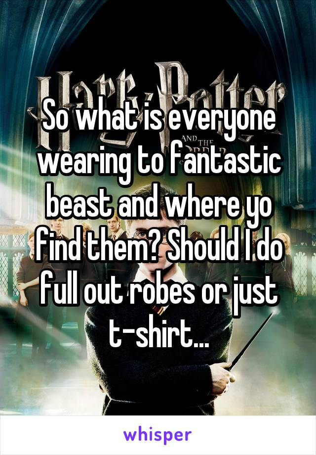 So what is everyone wearing to fantastic beast and where yo find them? Should I do full out robes or just t-shirt...
