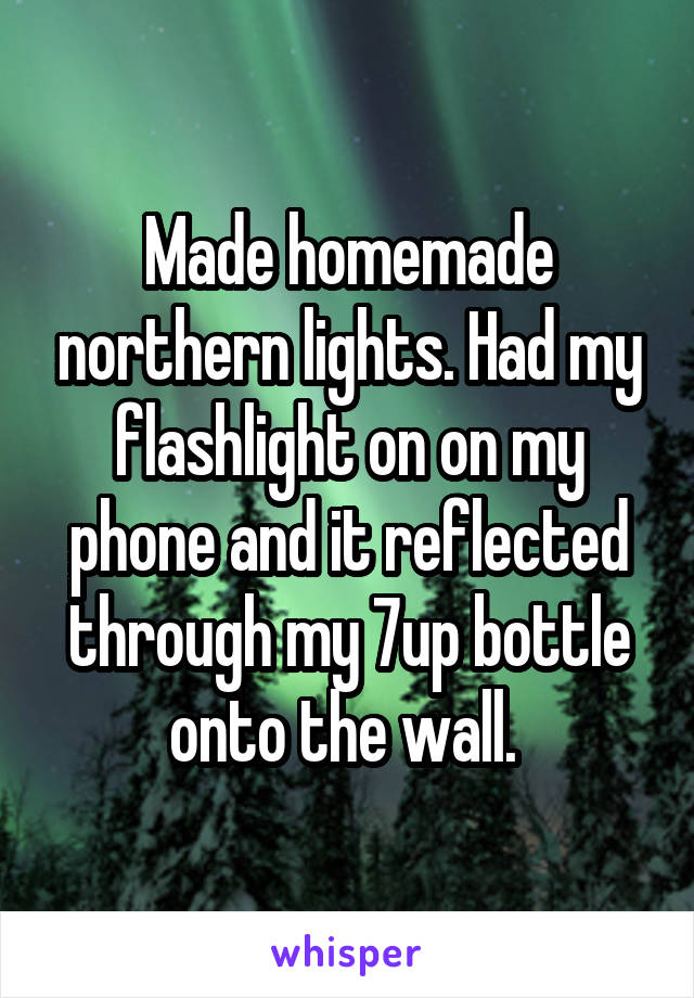 Made homemade northern lights. Had my flashlight on on my phone and it reflected through my 7up bottle onto the wall.