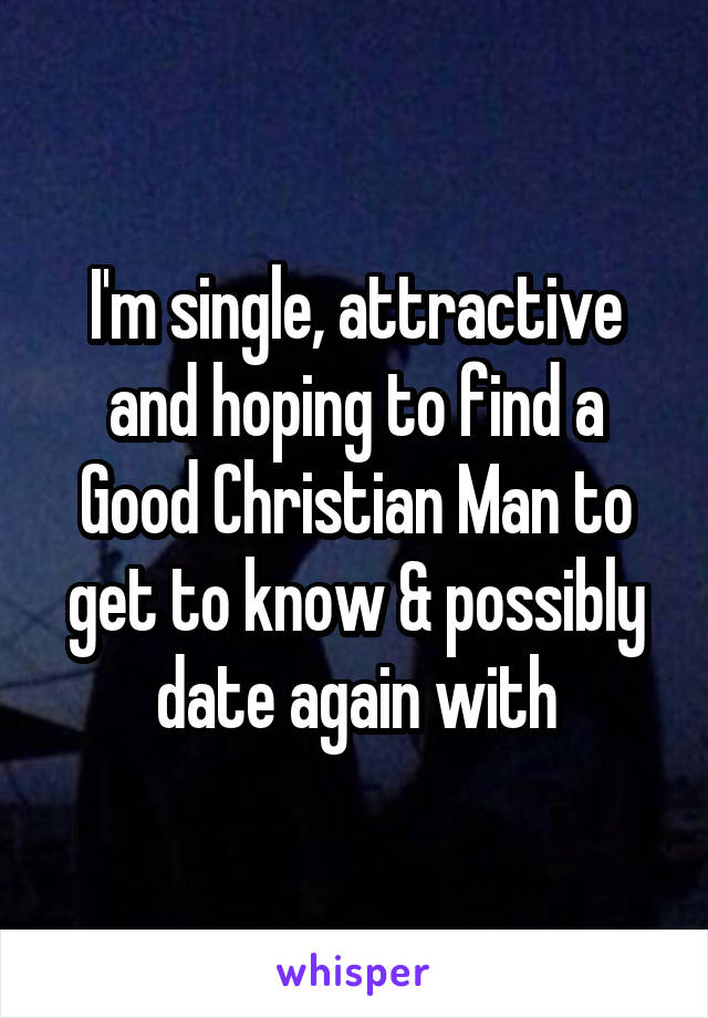 I'm single, attractive and hoping to find a Good Christian Man to get to know & possibly date again with