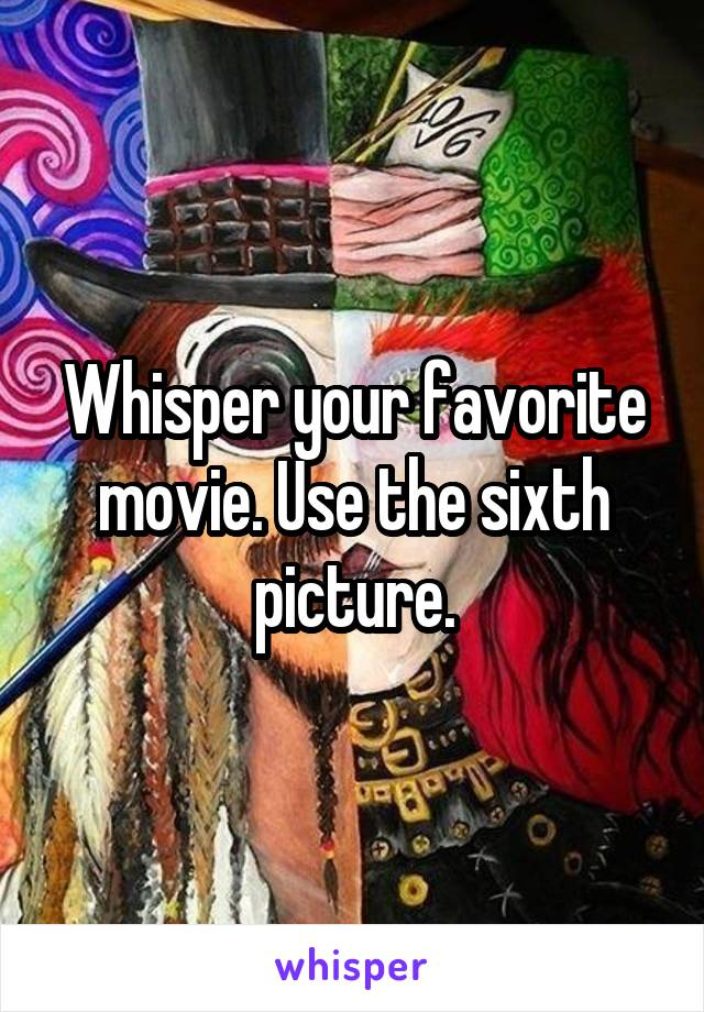 Whisper your favorite movie. Use the sixth picture.