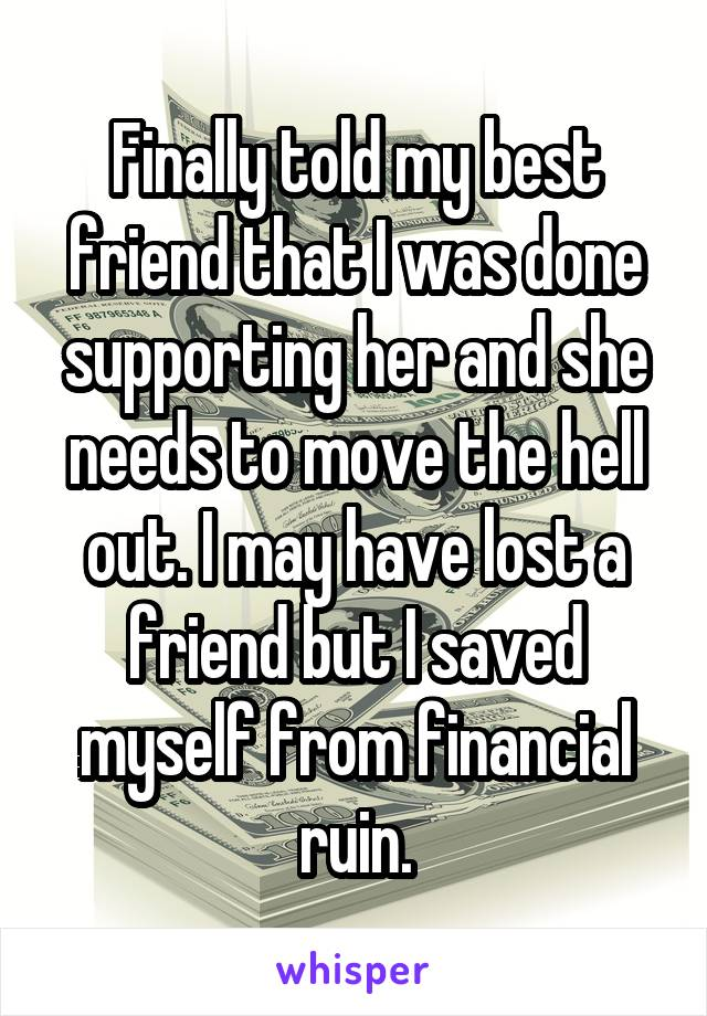 Finally told my best friend that I was done supporting her and she needs to move the hell out. I may have lost a friend but I saved myself from financial ruin.