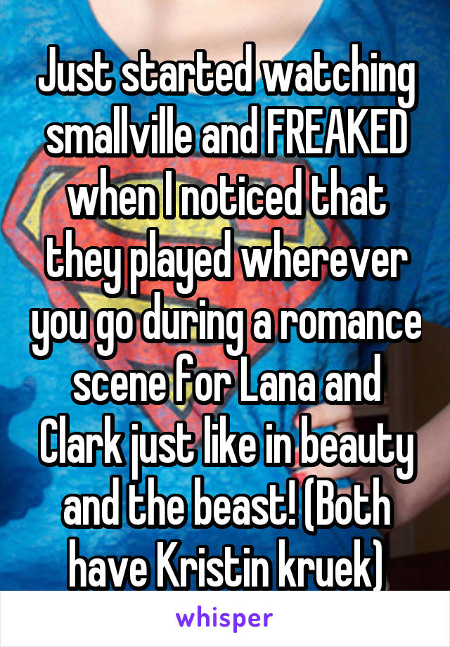 Just started watching smallville and FREAKED when I noticed that they played wherever you go during a romance scene for Lana and Clark just like in beauty and the beast! (Both have Kristin kruek)