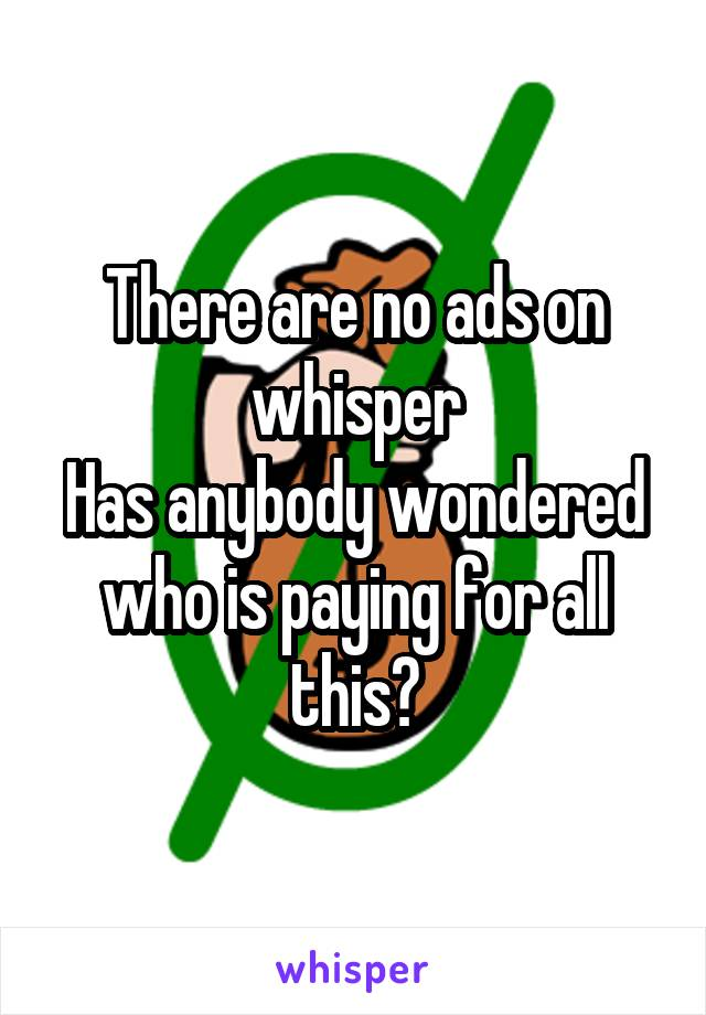 There are no ads on whisper Has anybody wondered who is paying for all this?
