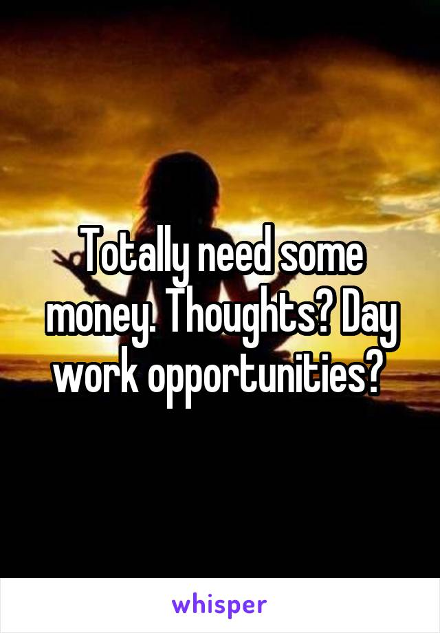 Totally need some money. Thoughts? Day work opportunities?