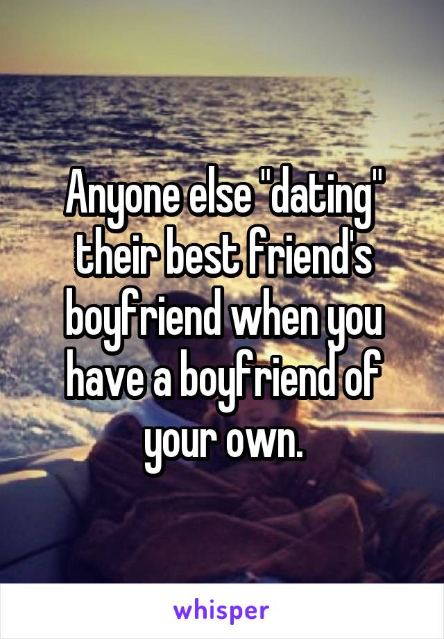 """Anyone else """"dating"""" their best friend's boyfriend when you have a boyfriend of your own."""