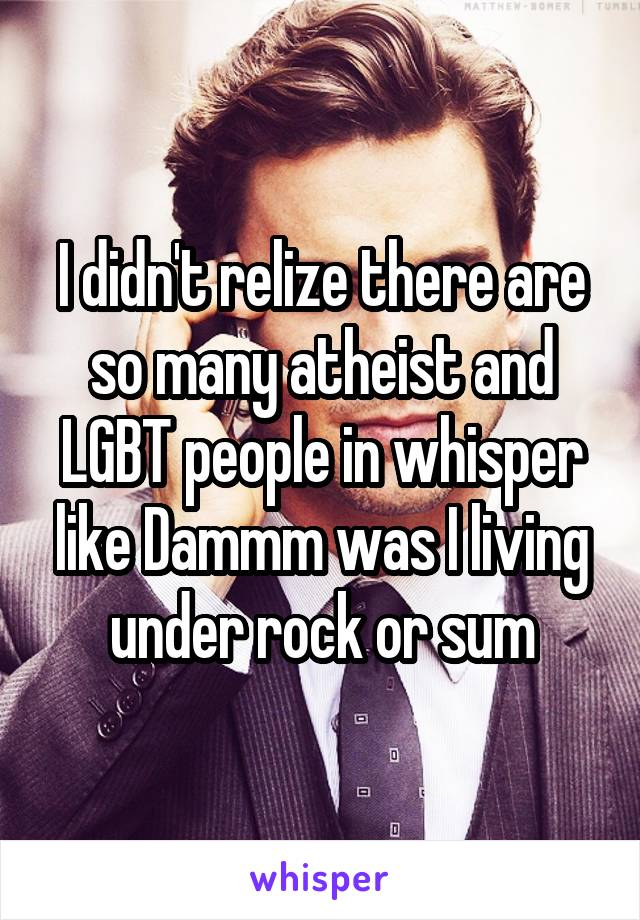 I didn't relize there are so many atheist and LGBT people in whisper like Dammm was I living under rock or sum