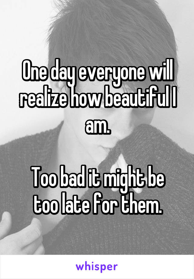 One day everyone will realize how beautiful I am.  Too bad it might be too late for them.
