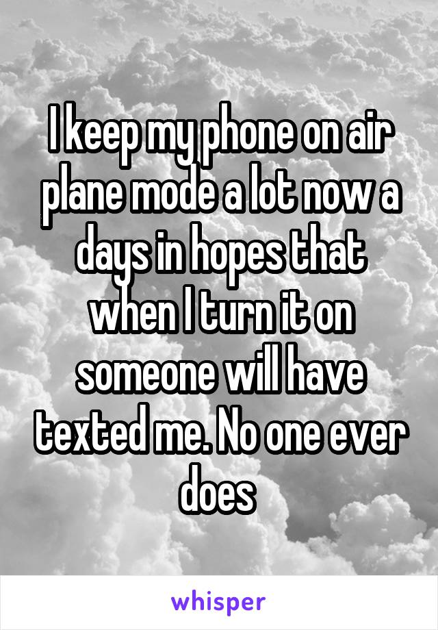I keep my phone on air plane mode a lot now a days in hopes that when I turn it on someone will have texted me. No one ever does