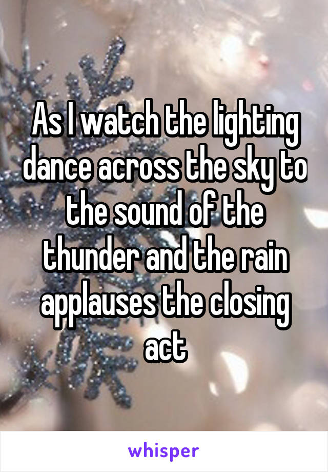As I watch the lighting dance across the sky to the sound of the thunder and the rain applauses the closing act