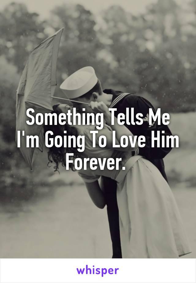 Something Tells Me I'm Going To Love Him Forever.
