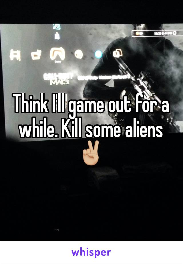 Think I'll game out for a while. Kill some aliens ✌🏼