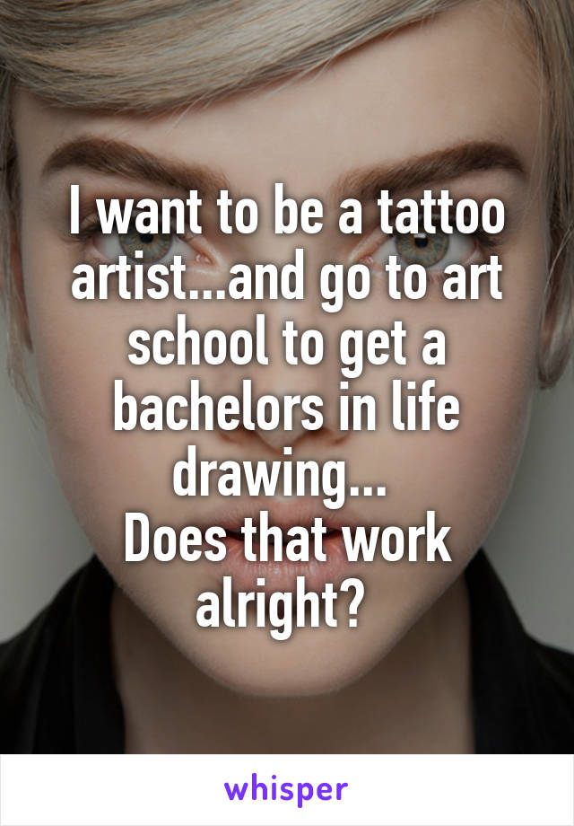 I want to be a tattoo artist...and go to art school to get a bachelors in life drawing...  Does that work alright?