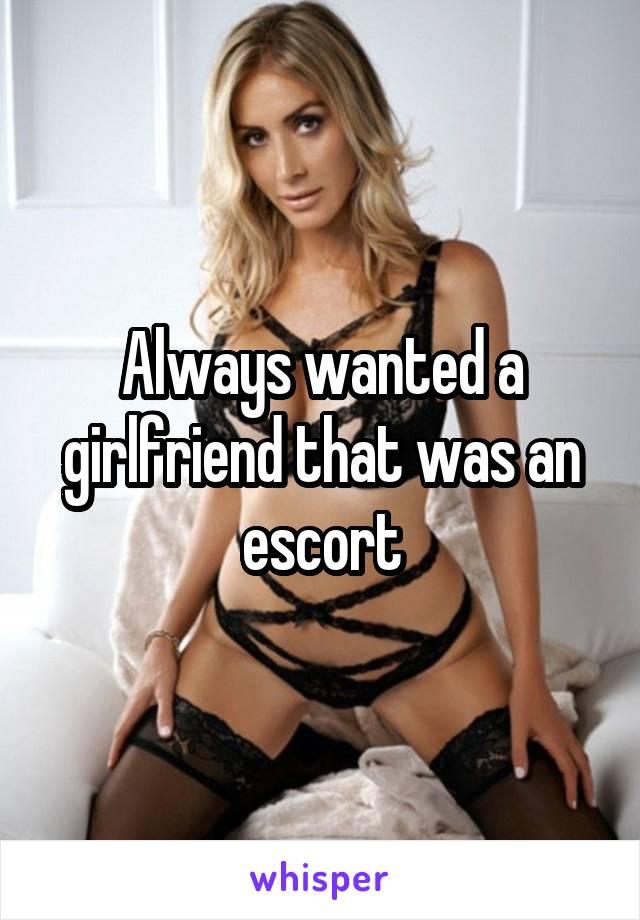 Always wanted a girlfriend that was an escort
