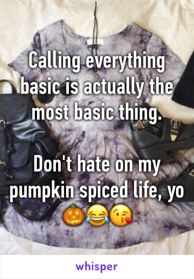 Calling everything basic is actually the most basic thing.  Don't hate on my pumpkin spiced life, yo 🎃😂😘