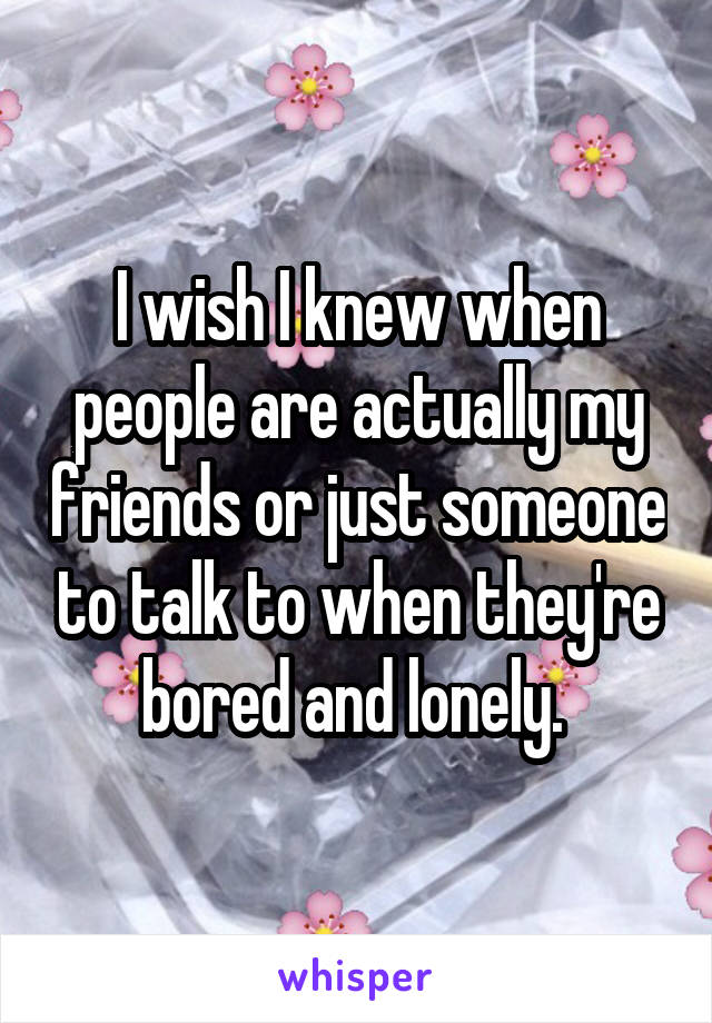 I wish I knew when people are actually my friends or just someone to talk to when they're bored and lonely.