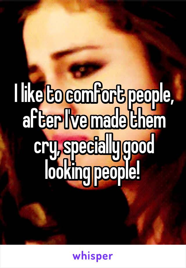 I like to comfort people, after I've made them cry, specially good looking people!