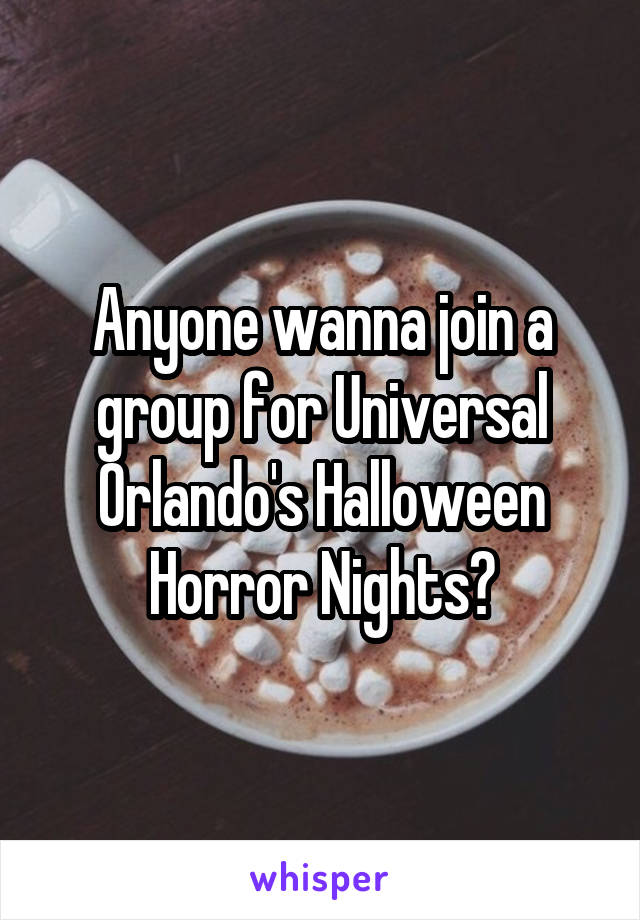 Anyone wanna join a group for Universal Orlando's Halloween Horror Nights?