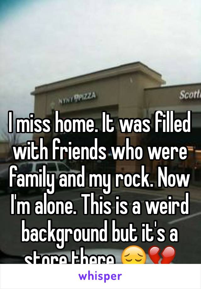 I miss home. It was filled with friends who were family and my rock. Now I'm alone. This is a weird background but it's a store there 😔💔