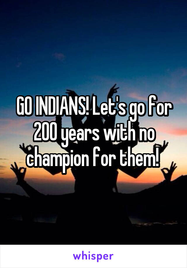 GO INDIANS! Let's go for 200 years with no champion for them!