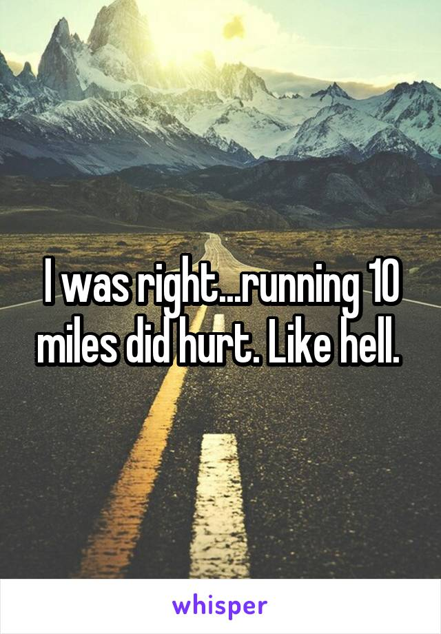 I was right...running 10 miles did hurt. Like hell.