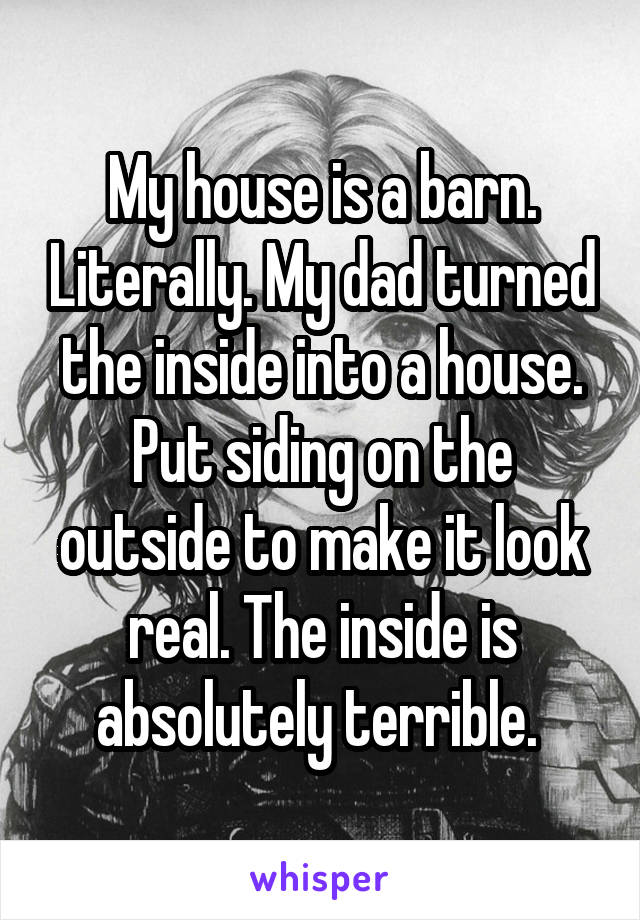 My house is a barn. Literally. My dad turned the inside into a house. Put siding on the outside to make it look real. The inside is absolutely terrible.