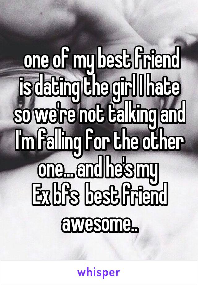 one of my best friend is dating the girl I hate so we're not talking and I'm falling for the other one... and he's my  Ex bfs  best friend awesome..