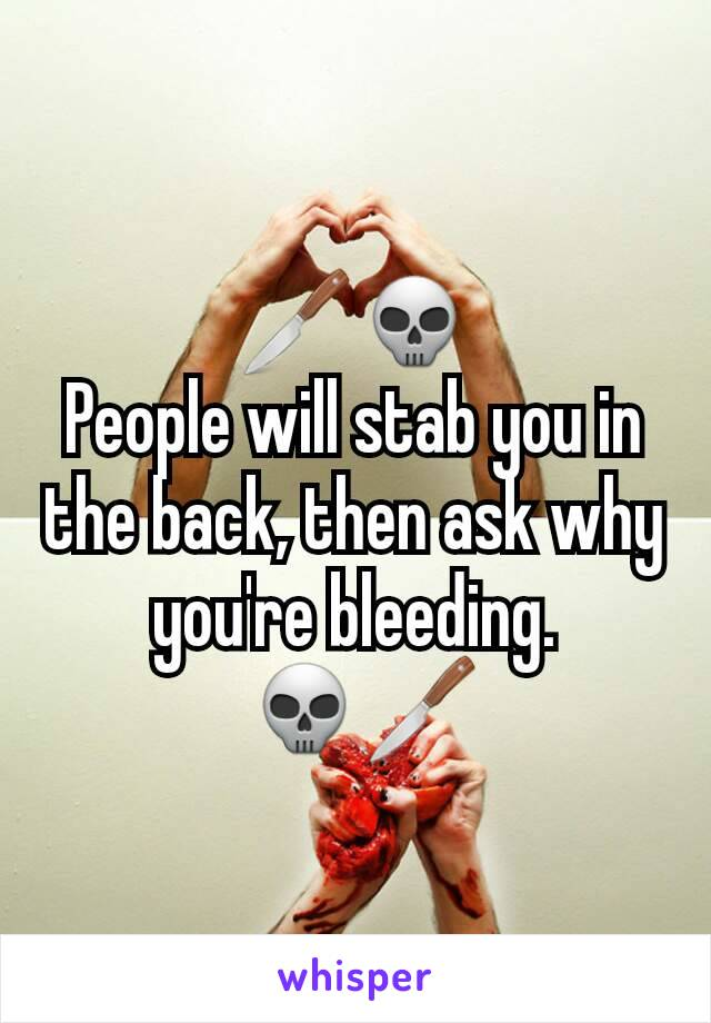 🔪💀 People will stab you in the back, then ask why you're bleeding.  💀🔪