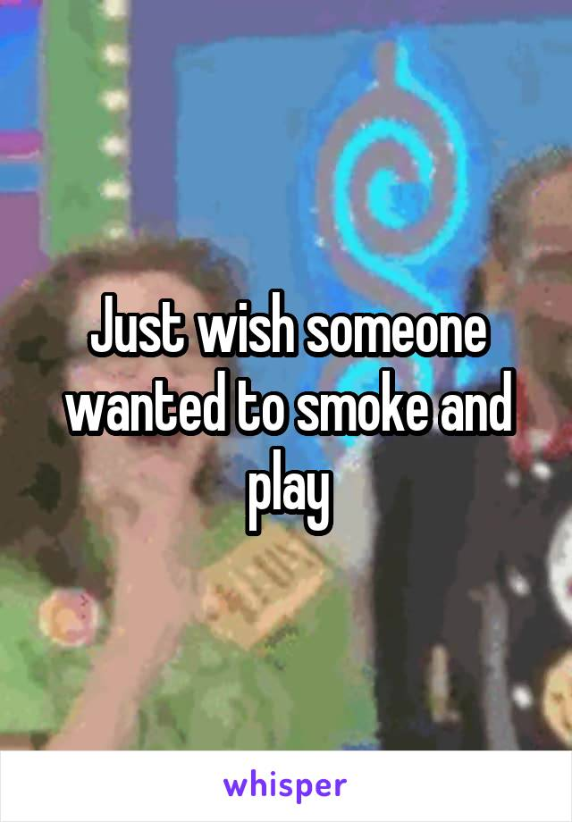 Just wish someone wanted to smoke and play