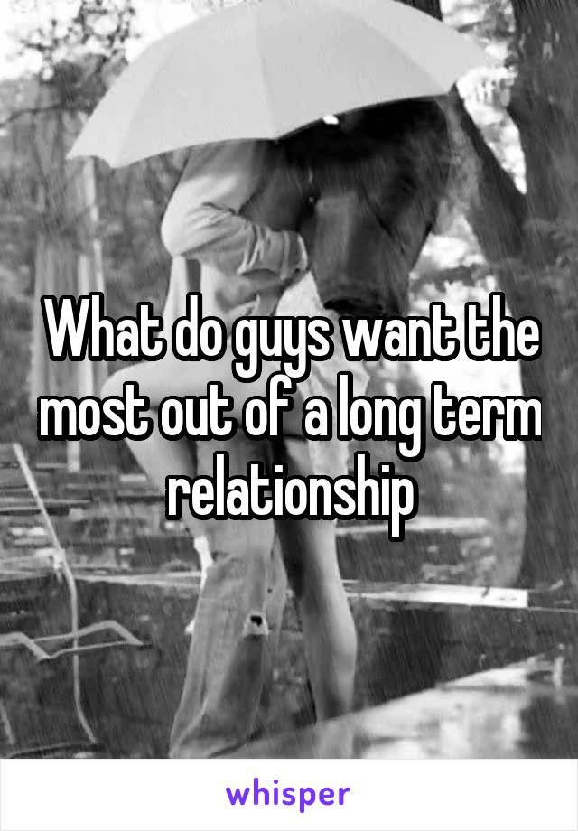 What do guys want the most out of a long term relationship