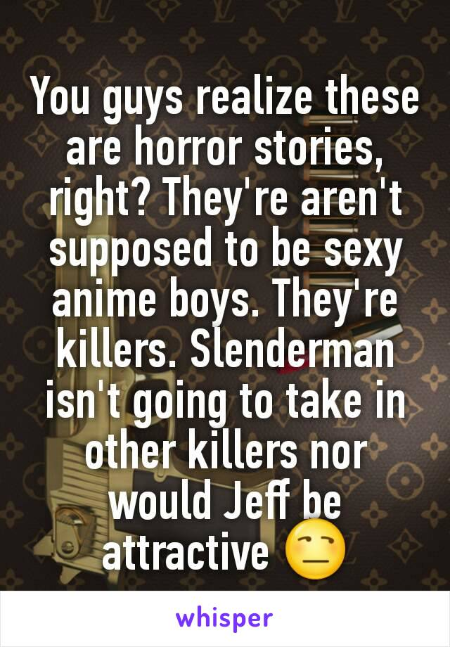 You guys realize these are horror stories, right? They're aren't supposed to be sexy anime boys. They're killers. Slenderman isn't going to take in other killers nor would Jeff be attractive 😒