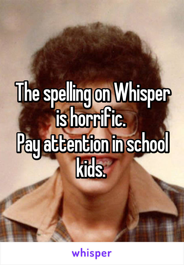 The spelling on Whisper is horrific.  Pay attention in school kids.