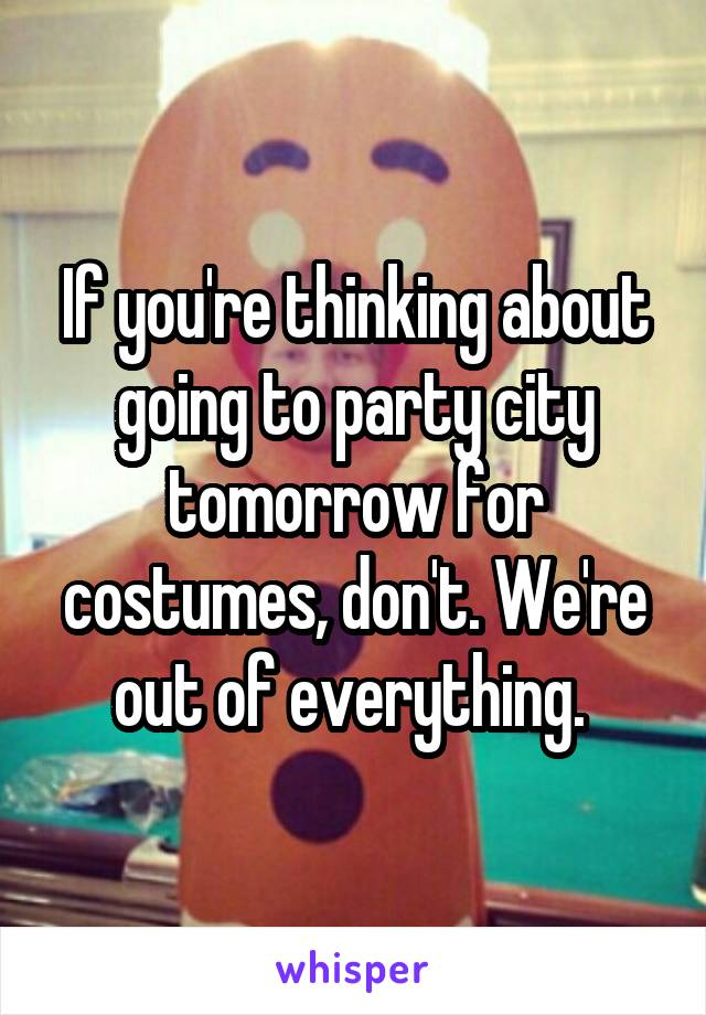 If you're thinking about going to party city tomorrow for costumes, don't. We're out of everything.