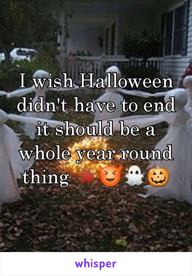 I wish Halloween didn't have to end it should be a whole year round thing 🍁😈👻🎃