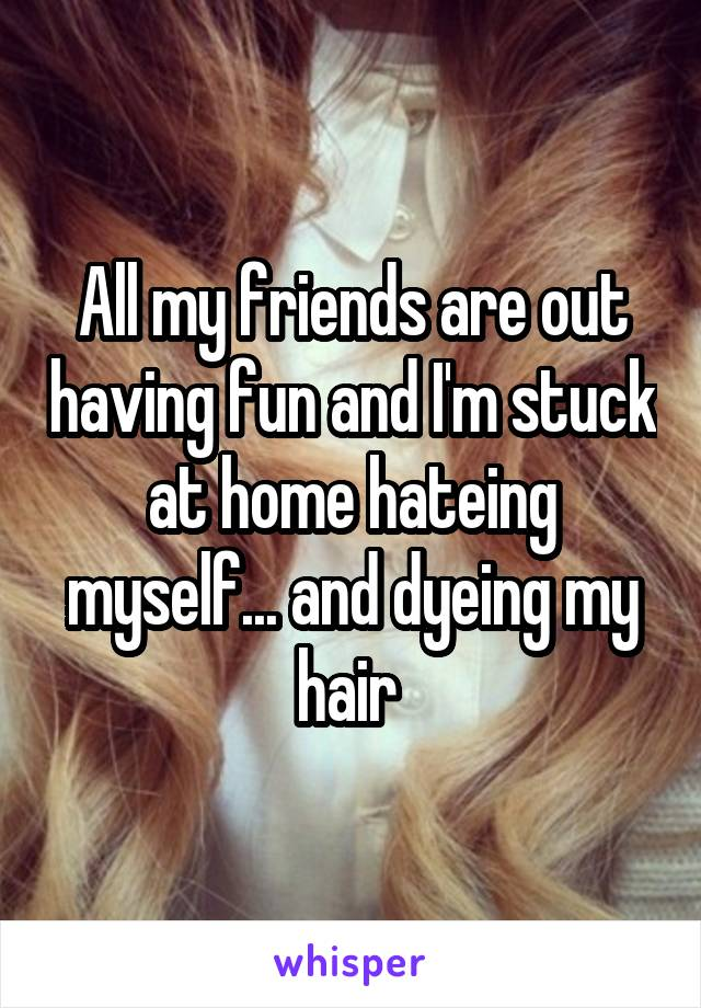 All my friends are out having fun and I'm stuck at home hateing myself... and dyeing my hair
