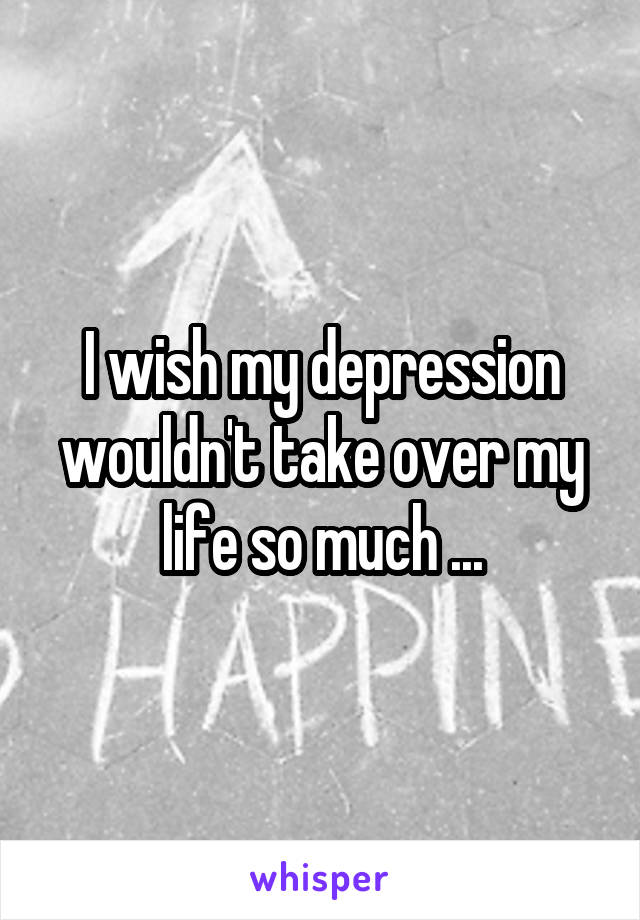 I wish my depression wouldn't take over my life so much ...