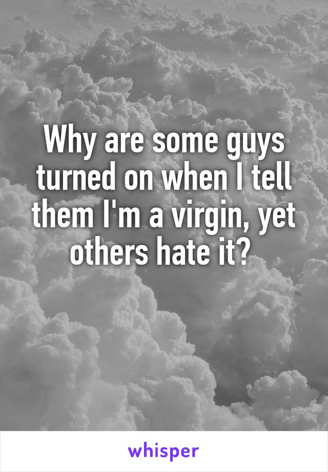 Why are some guys turned on when I tell them I'm a virgin, yet others hate it?