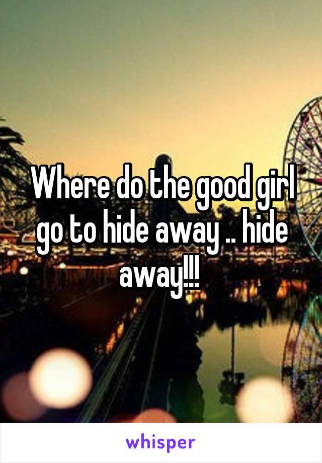 Where do the good girl go to hide away .. hide away!!!