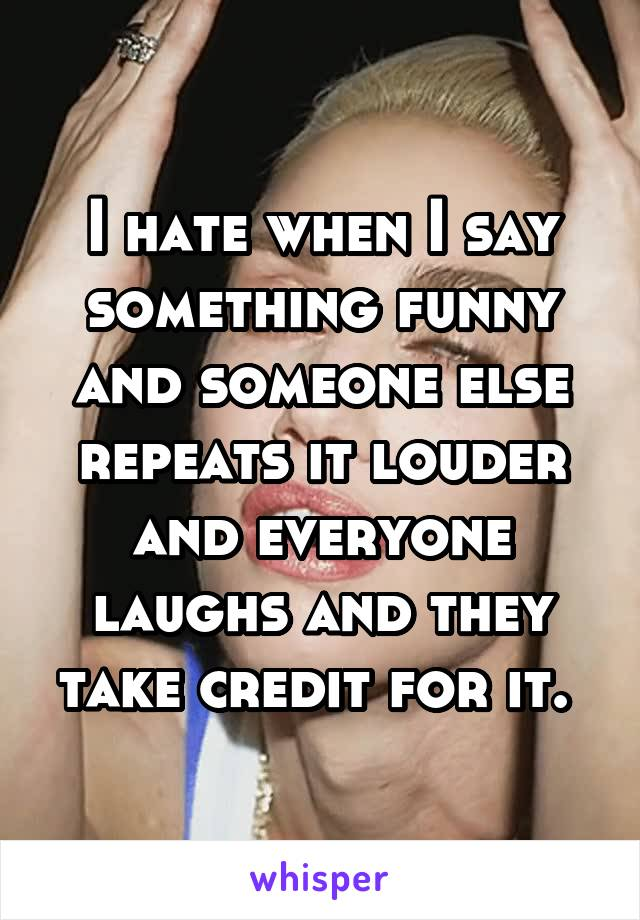 I hate when I say something funny and someone else repeats it louder and everyone laughs and they take credit for it.