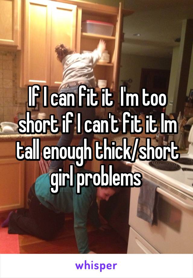 If I can fit it  I'm too short if I can't fit it Im tall enough thick/short girl problems