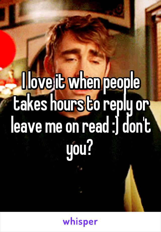 I love it when people takes hours to reply or leave me on read :) don't you?