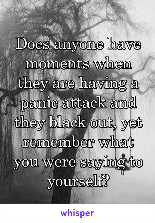 Does anyone have moments when they are having a panic attack and they black out, yet remember what you were saying to yourself?