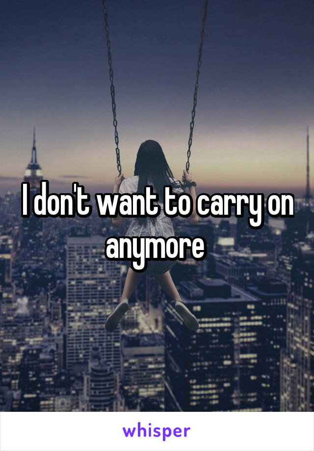 I don't want to carry on anymore