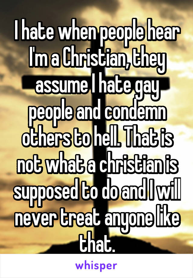 I hate when people hear I'm a Christian, they assume I hate gay people and condemn others to hell. That is not what a christian is supposed to do and I will never treat anyone like that.