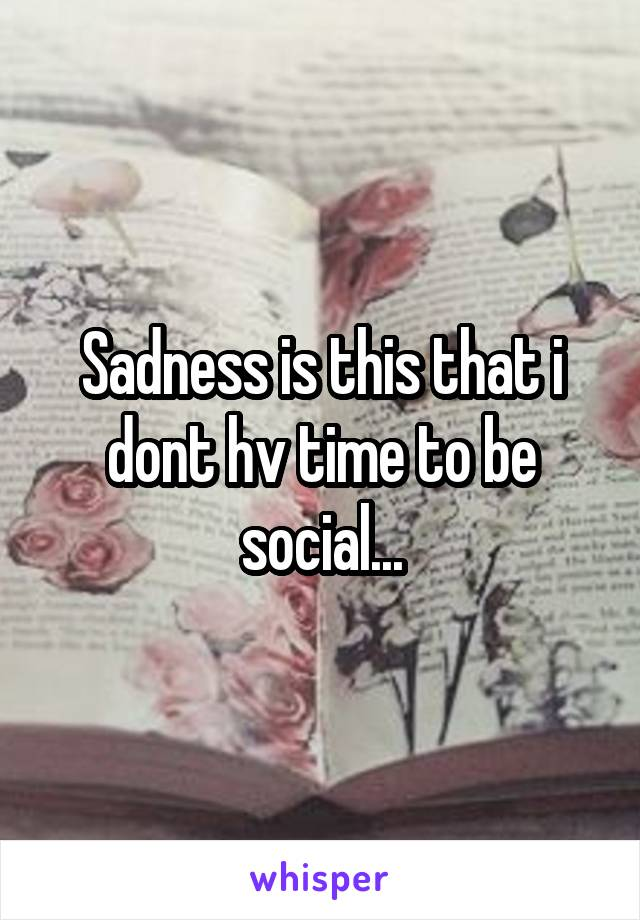Sadness is this that i dont hv time to be social...