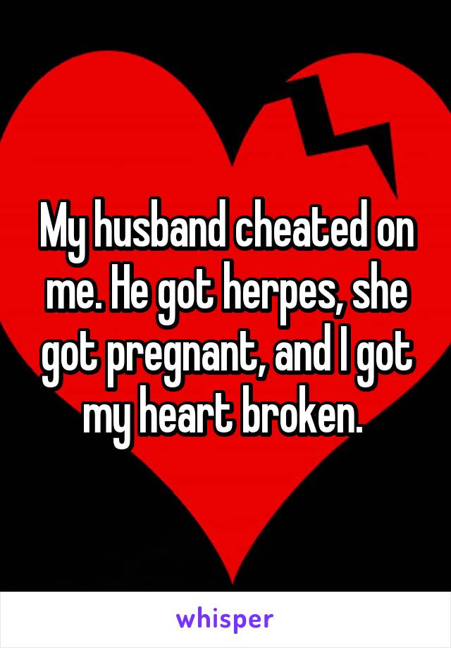 My husband cheated on me. He got herpes, she got pregnant, and I got my heart broken.