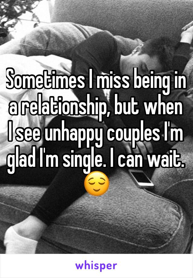 Sometimes I miss being in a relationship, but when I see unhappy couples I'm glad I'm single. I can wait. 😌